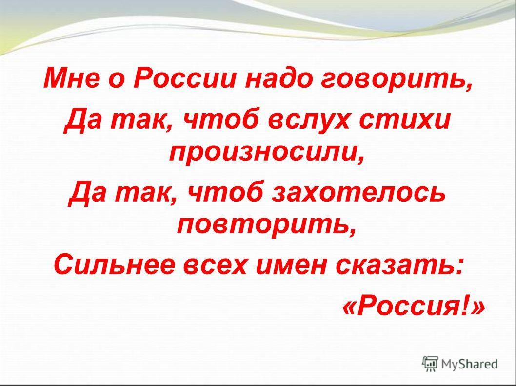 Мне о России надо говорить, Да так, чтоб вслух стихи произносили, Да так, чтоб захотелось повторить, Сильнее всех имен сказать: «Россия!»