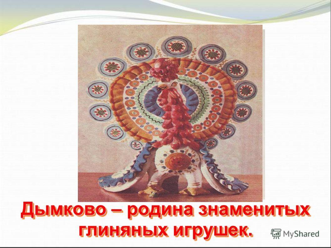 Дымково – родина знаменитых глиняных игрушек.