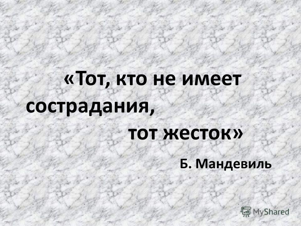 «Тот, кто не имеет сострадания, тот жесток» Б. Мандевиль