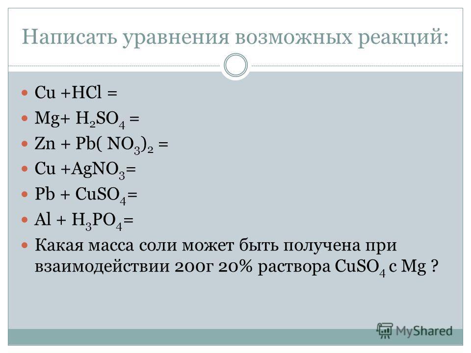 Написать уравнения возможных реакций: Cu +HCl = Mg+ H 2 SO 4 = Zn + Pb( NO 3 ) 2 = Cu +AgNO 3 = Pb + CuSO 4 = Al + H 3 PO 4 = Какая масса соли может быть получена при взаимодействии 200г 20% раствора СuSO 4 c Mg ?