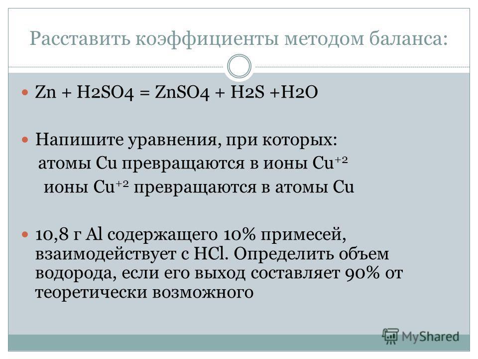 Расставить коэффициенты методом баланса: Zn + H2SO4 = ZnSO4 + H2S +H2O Напишите уравнения, при которых: атомы Cu превращаются в ионы Cu +2 ионы Cu +2 превращаются в атомы Cu 10,8 г Al содержащего 10% примесей, взаимодействует с HCl. Определить объем