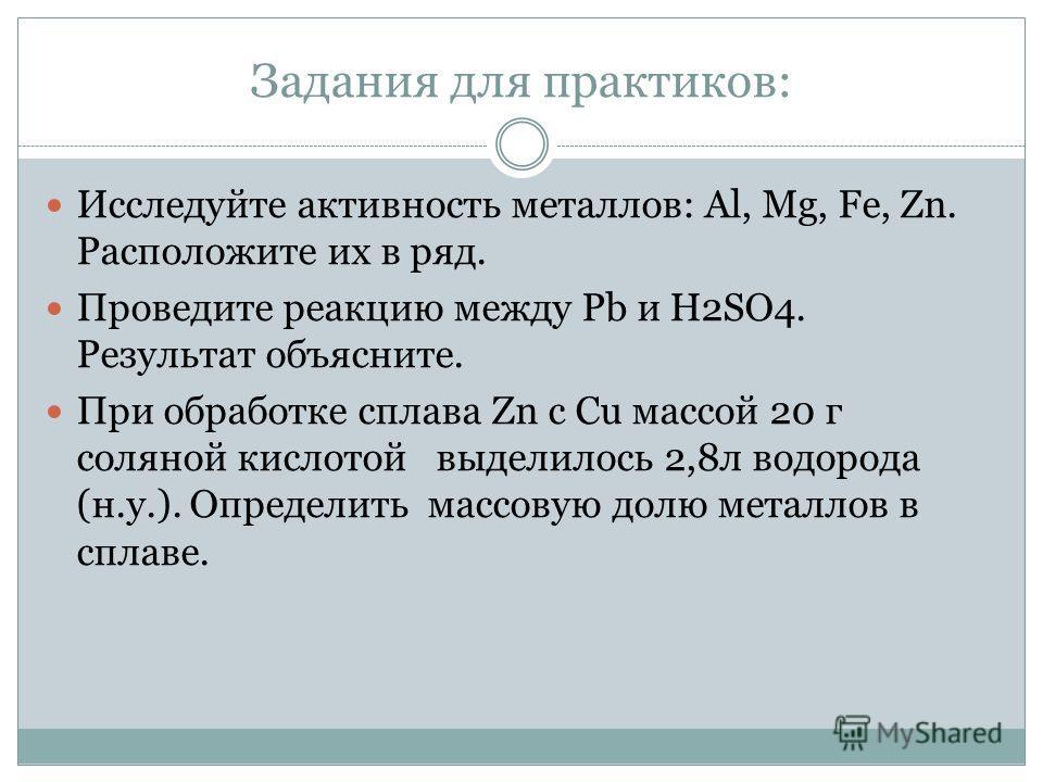 Задания для практиков: Исследуйте активность металлов: Al, Mg, Fe, Zn. Расположите их в ряд. Проведите реакцию между Pb и H2SO4. Результат объясните. При обработке сплава Zn c Cu массой 20 г соляной кислотой выделилось 2,8л водорода (н.у.). Определит