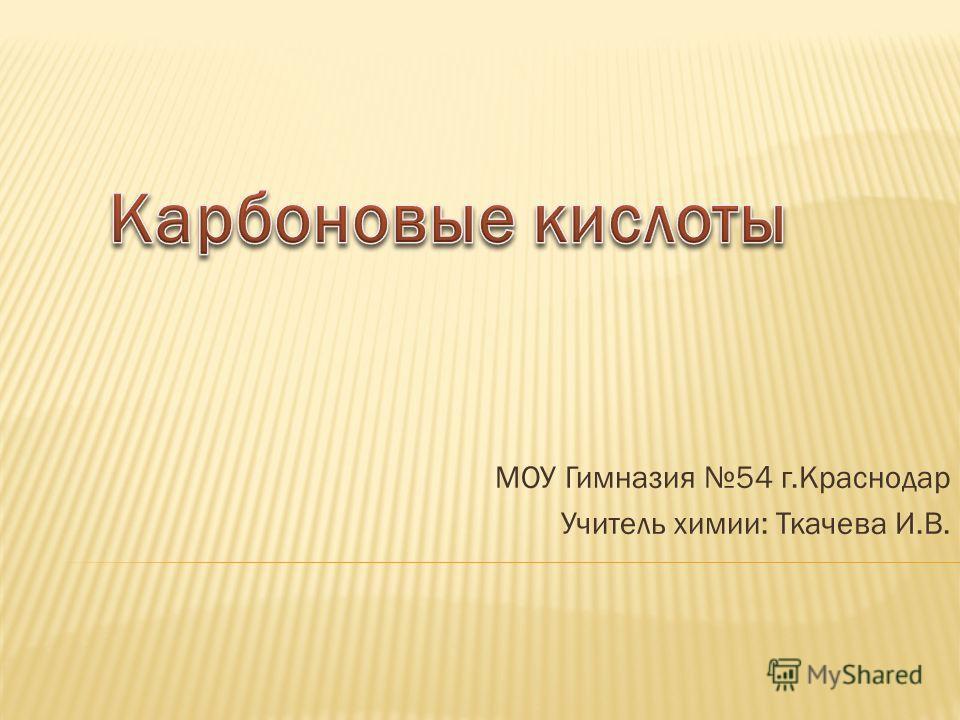 МОУ Гимназия 54 г.Краснодар Учитель химии: Ткачева И.В.