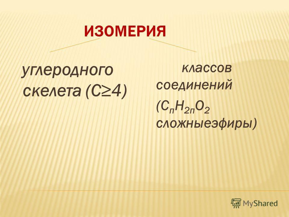 ИЗОМЕРИЯ углеродного скелета (С4) классов соединений (С п H 2п O 2 сложныеэфиры)