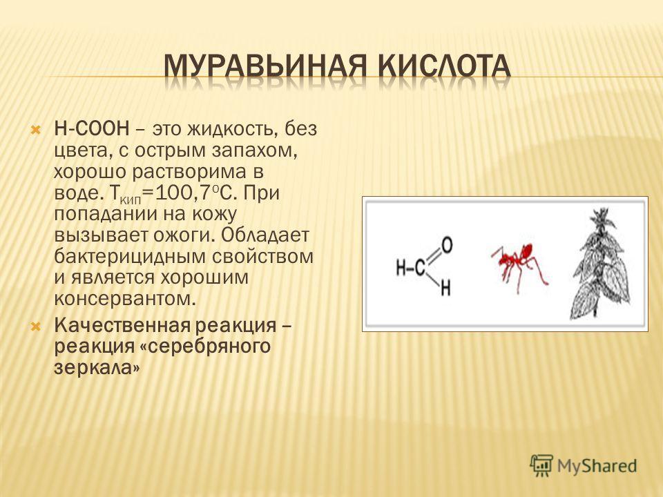 Н-СООН – это жидкость, без цвета, с острым запахом, хорошо растворима в воде. Т кип =100,7 о С. При попадании на кожу вызывает ожоги. Обладает бактерицидным свойством и является хорошим консервантом. Качественная реакция – реакция «серебряного зеркал