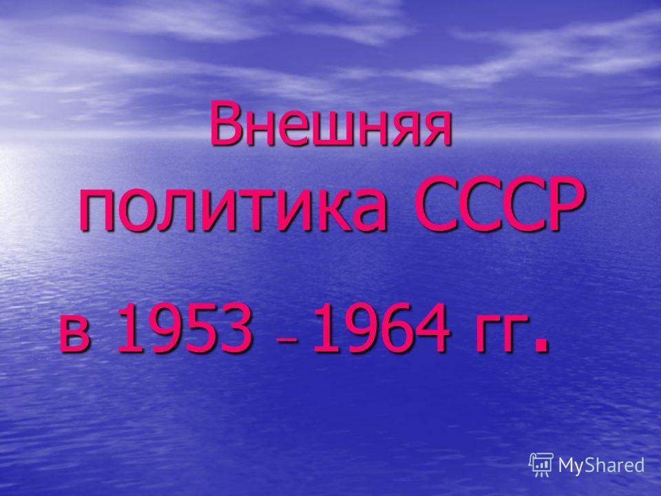 Внешняя политика СССР в 1953 – 1964 гг.