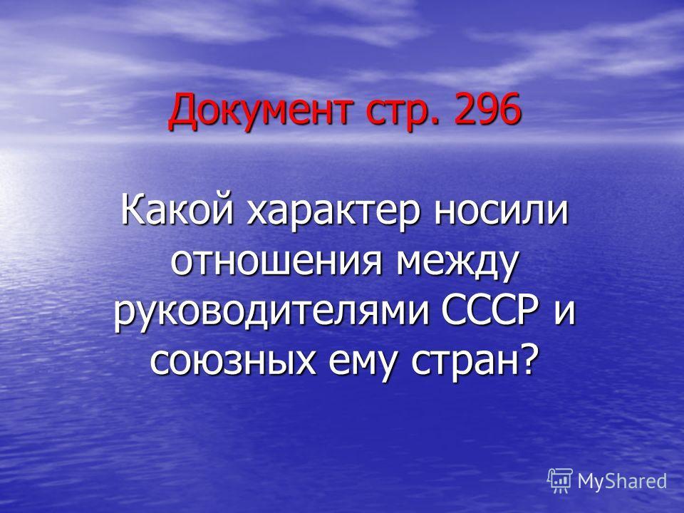 Документ стр. 296 Какой характер носили отношения между руководителями СССР и союзных ему стран?
