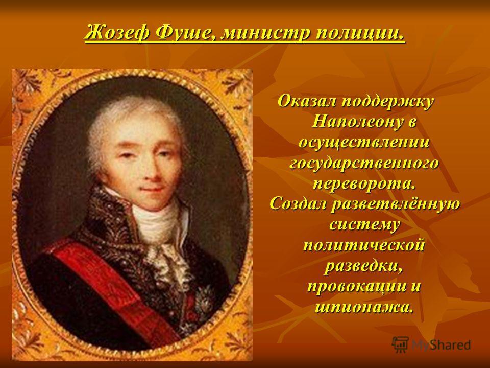 Жозеф Фуше, министр полиции. Оказал поддержку Наполеону в осуществлении государственного переворота. Создал разветвлённую систему политической разведки, провокации и шпионажа.