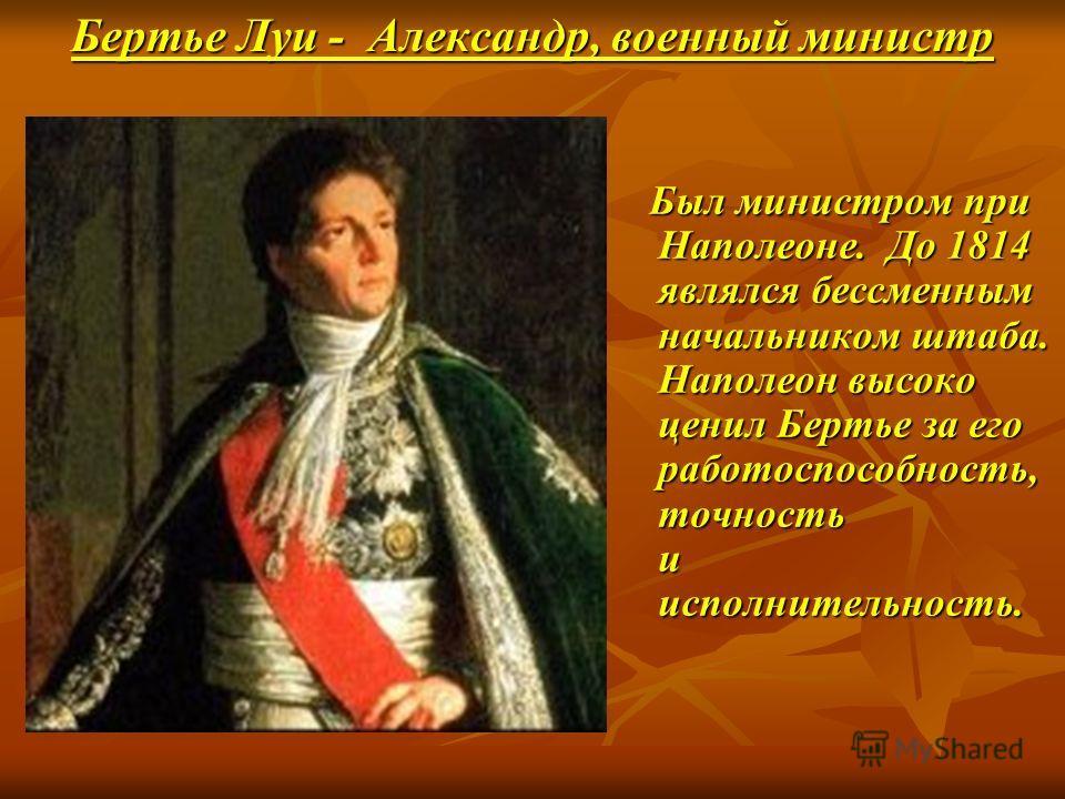 Бертье Луи - Александр, военный министр Был министром при Наполеоне. До 1814 являлся бессменным начальником штаба. Наполеон высоко ценил Бертье за его работоспособность, точность и исполнительность. Был министром при Наполеоне. До 1814 являлся бессме