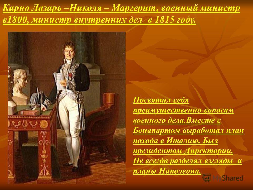 Карно Лазарь –Николя – Маргерит, военный министр в1800, министр внутренних дел в 1815 году. Посвятил себя преимущественно вопосам военного дела.Вместе с Бонапартом выработал план похода в Италию. Был президентом Директории. Не всегда разделял взгляды