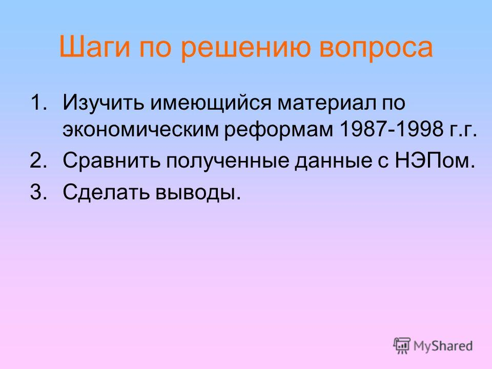 Шаги по решению вопроса 1.Изучить имеющийся материал по экономическим реформам 1987-1998 г.г. 2.Сравнить полученные данные с НЭПом. 3.Сделать выводы.