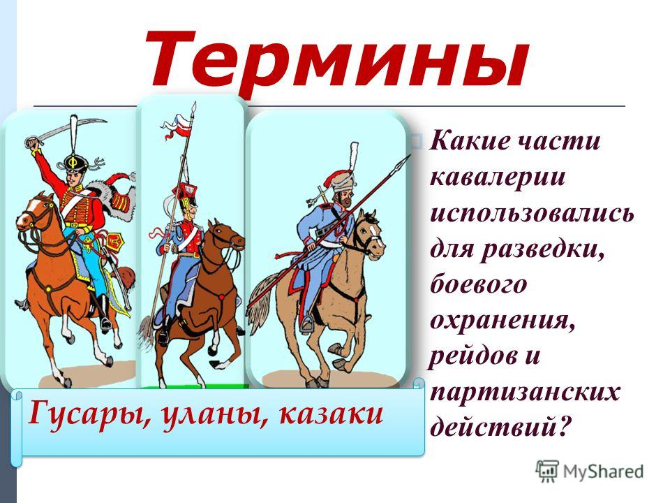 Термины Какие части кавалерии использовались для разведки, боевого охранения, рейдов и партизанских действий? Гусары, уланы, казаки