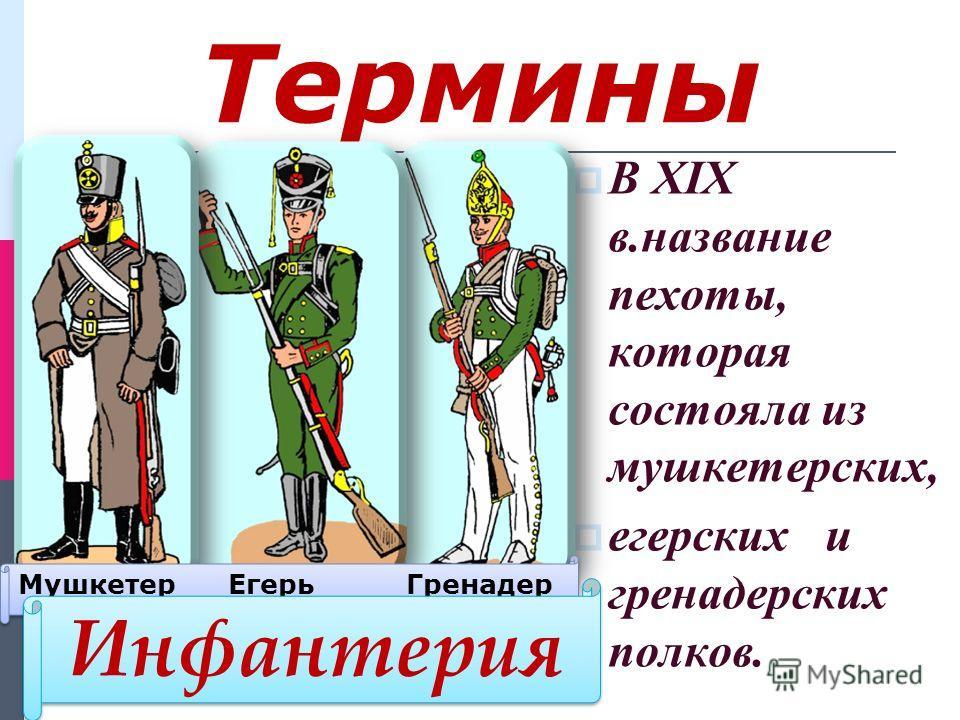 Термины В XIX в.название пехоты, которая состояла из мушкетерских, егерских и гренадерских полков. Мушкетер Егерь Гренадер Инфантерия