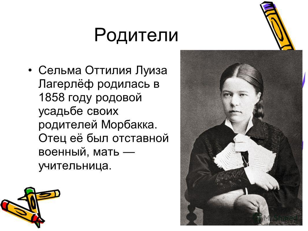Родители Сельма Оттилия Луиза Лагерлёф родилась в 1858 году родовой усадьбе своих родителей Морбакка. Отец её был отставной военный, мать учительница.