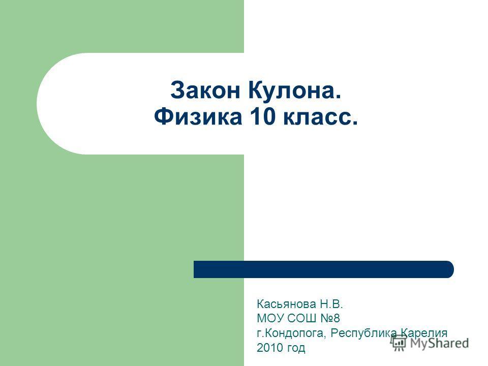 Закон Кулона. Физика 10 класс. Касьянова Н.В. МОУ СОШ 8 г.Кондопога, Республика Карелия 2010 год