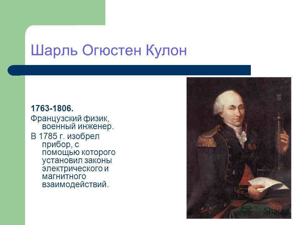 Шарль Огюстен Кулон 1763-1806. Французский физик, военный инженер. В 1785 г. изобрел прибор, с помощью которого установил законы электрического и магнитного взаимодействий.