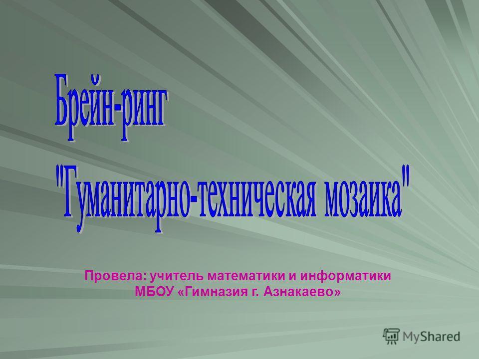 Провела: учитель математики и информатики МБОУ «Гимназия г. Азнакаево»