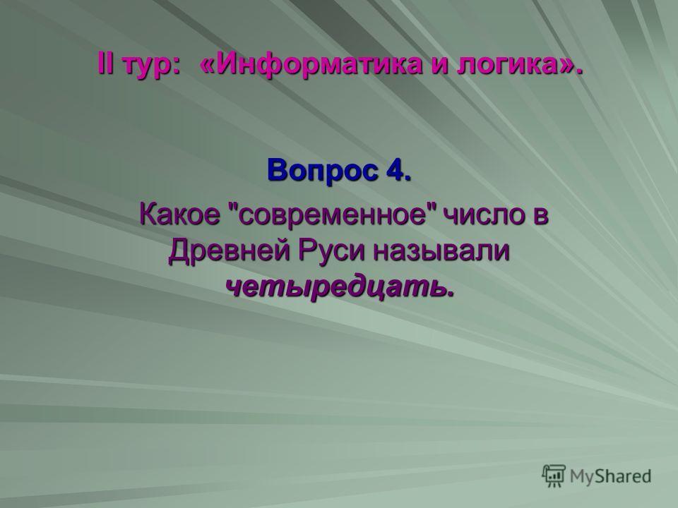 II тур: «Информатика и логика». Вопрос 4. Какое современное число в Древней Руси называли четыредцать. Какое современное число в Древней Руси называли четыредцать.