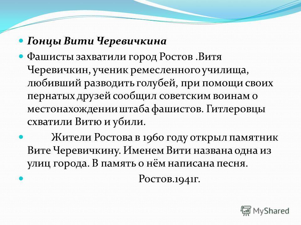 Гонцы Вити Черевичкина Фашисты захватили город Ростов.Витя Черевичкин, ученик ремесленного училища, любивший разводить голубей, при помощи своих пернатых друзей сообщил советским воинам о местонахождении штаба фашистов. Гитлеровцы схватили Витю и уби
