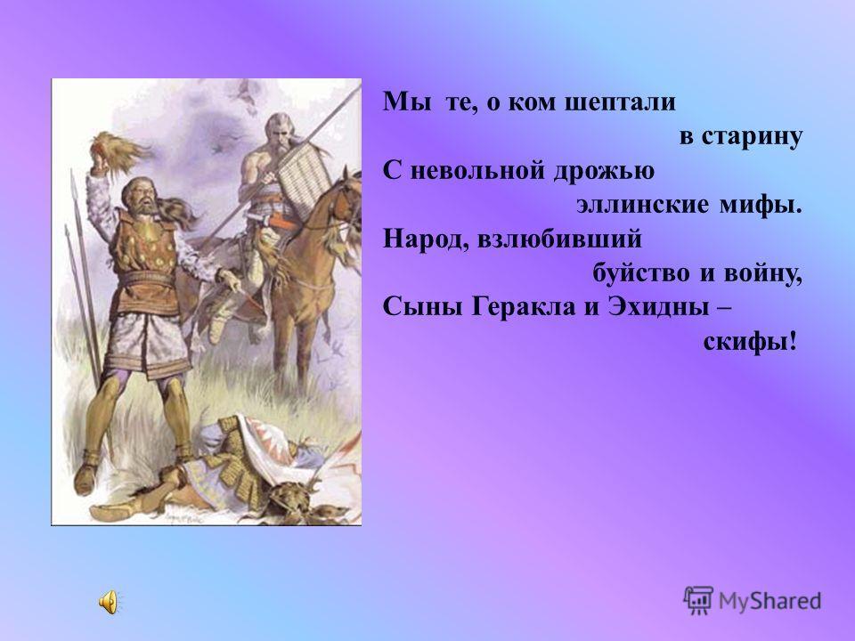 Мы те, о ком шептали в старину С невольной дрожью эллинские мифы. Народ, взлюбивший буйство и войну, Сыны Геракла и Эхидны – скифы!