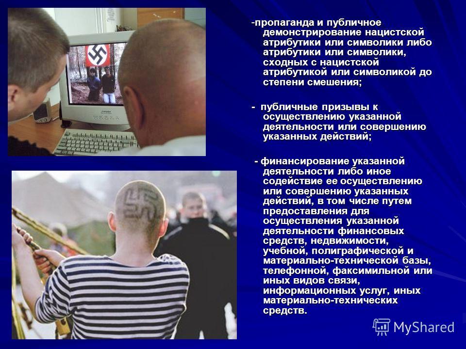 -пропаганда и публичное демонстрирование нацистской атрибутики или символики либо атрибутики или символики, сходных с нацистской атрибутикой или символикой до степени смешения; -пропаганда и публичное демонстрирование нацистской атрибутики или символ