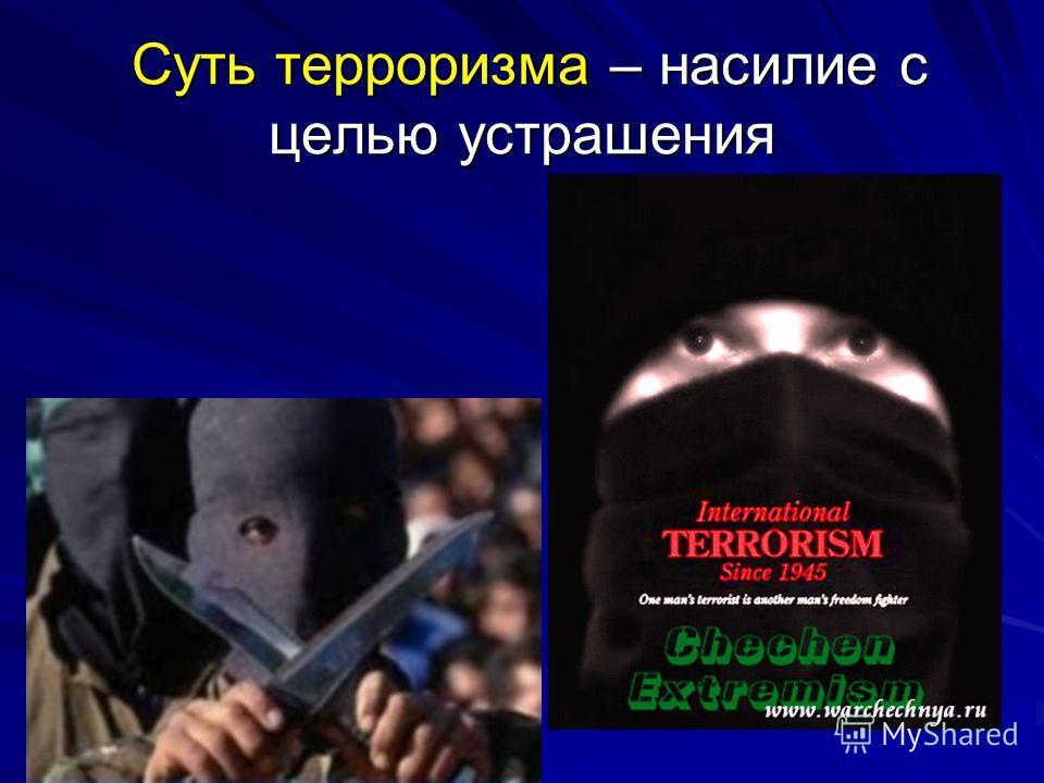 Суть терроризма – насилие с целью устрашения Суть терроризма – насилие с целью устрашения