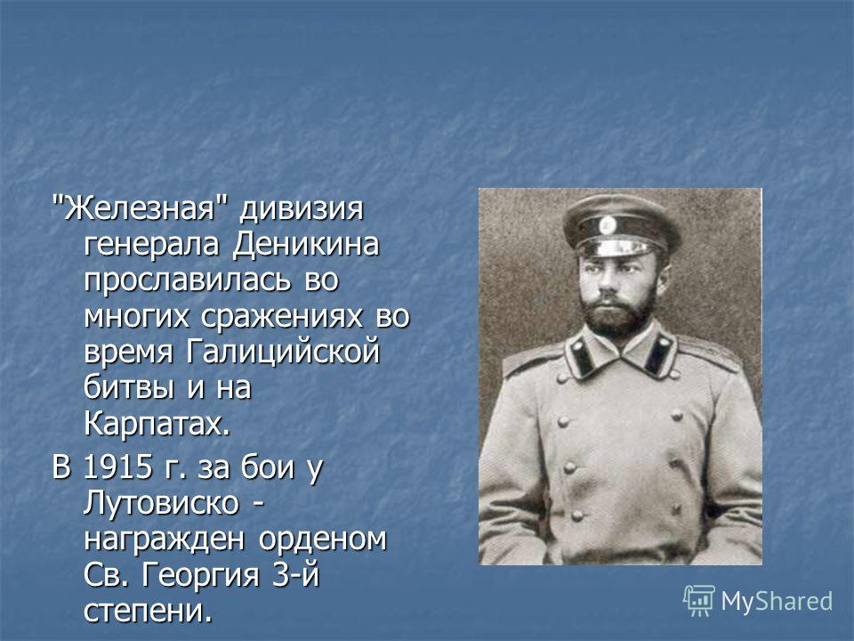 Железная дивизия генерала Деникина прославилась во многих сражениях во время Галицийской битвы и на Карпатах. В 1915 г. за бои у Лутовиско - награжден орденом Св. Георгия 3-й степени.