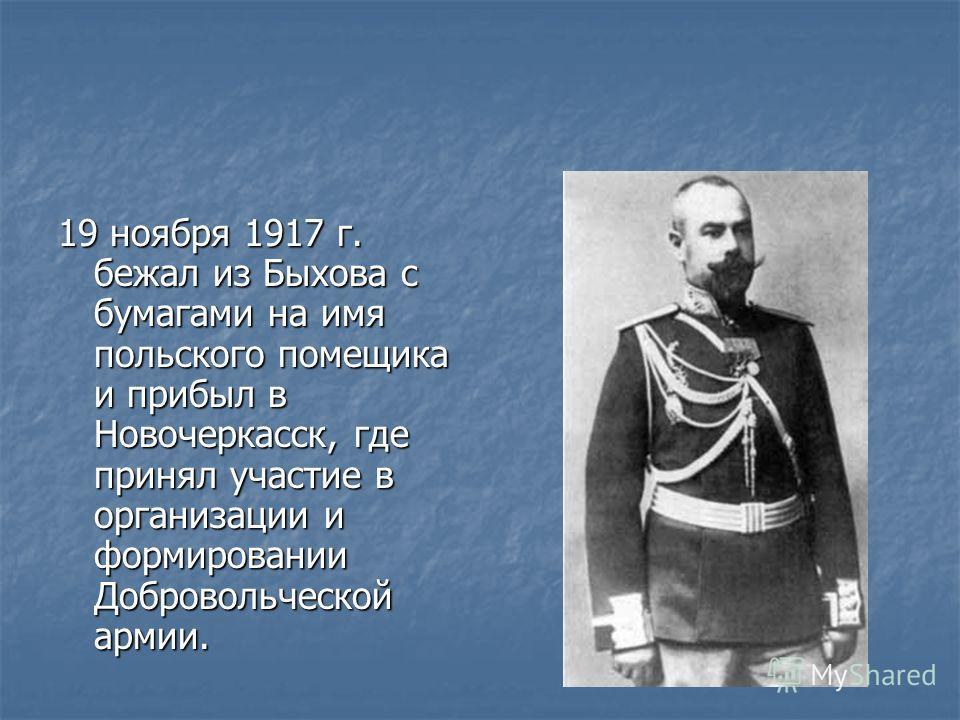19 ноября 1917 г. бежал из Быхова с бумагами на имя польского помещика и прибыл в Новочеркасск, где принял участие в организации и формировании Добровольческой армии.