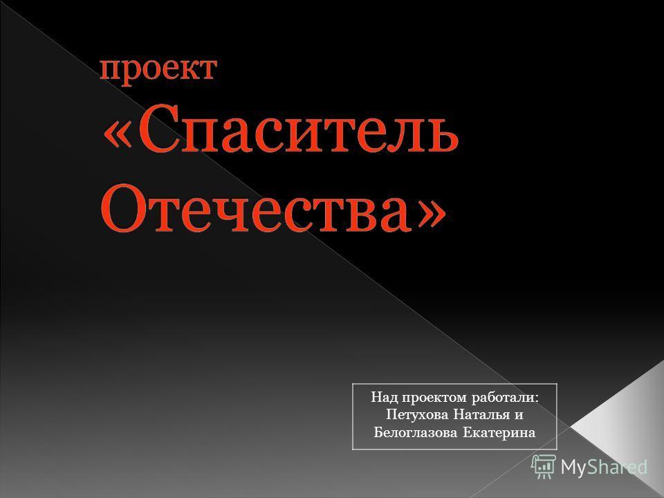 Над проектом работали: Петухова Наталья и Белоглазова Екатерина