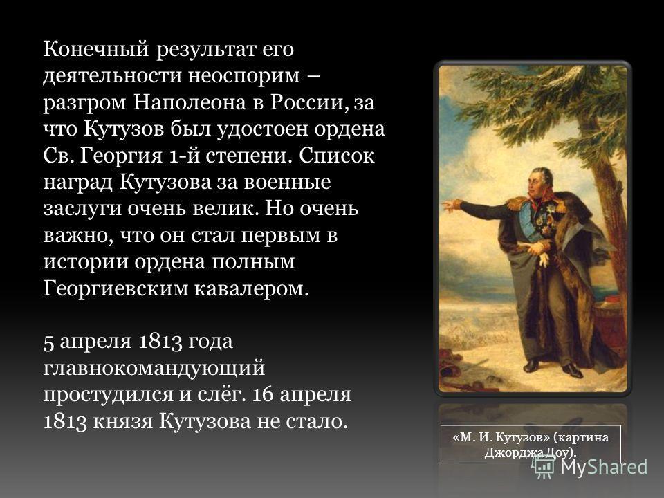 Конечный результат его деятельности неоспорим – разгром Наполеона в России, за что Кутузов был удостоен ордена Св. Георгия 1-й степени. Список наград Кутузова за военные заслуги очень велик. Но очень важно, что он стал первым в истории ордена полным