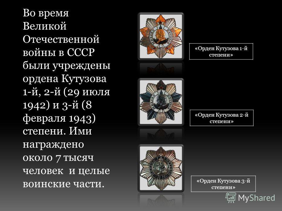 Во время Великой Отечественной войны в СССР были учреждены ордена Кутузова 1-й, 2-й (29 июля 1942) и 3-й (8 февраля 1943) степени. Ими награждено около 7 тысяч человек и целые воинские части. «Орден Кутузова 1-й степени» «Орден Кутузова 2-й степени»