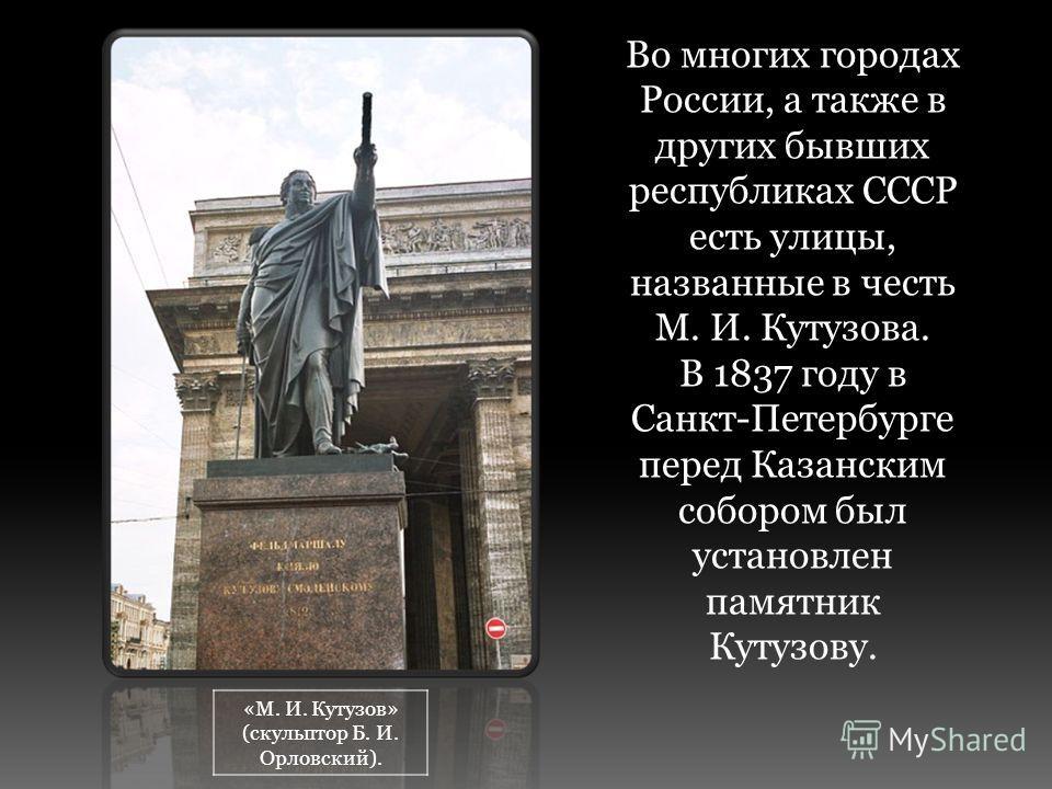 Во многих городах России, а также в других бывших республиках СССР есть улицы, названные в честь М. И. Кутузова. В 1837 году в Санкт-Петербурге перед Казанским собором был установлен памятник Кутузову. «М. И. Кутузов» (скульптор Б. И. Орловский).
