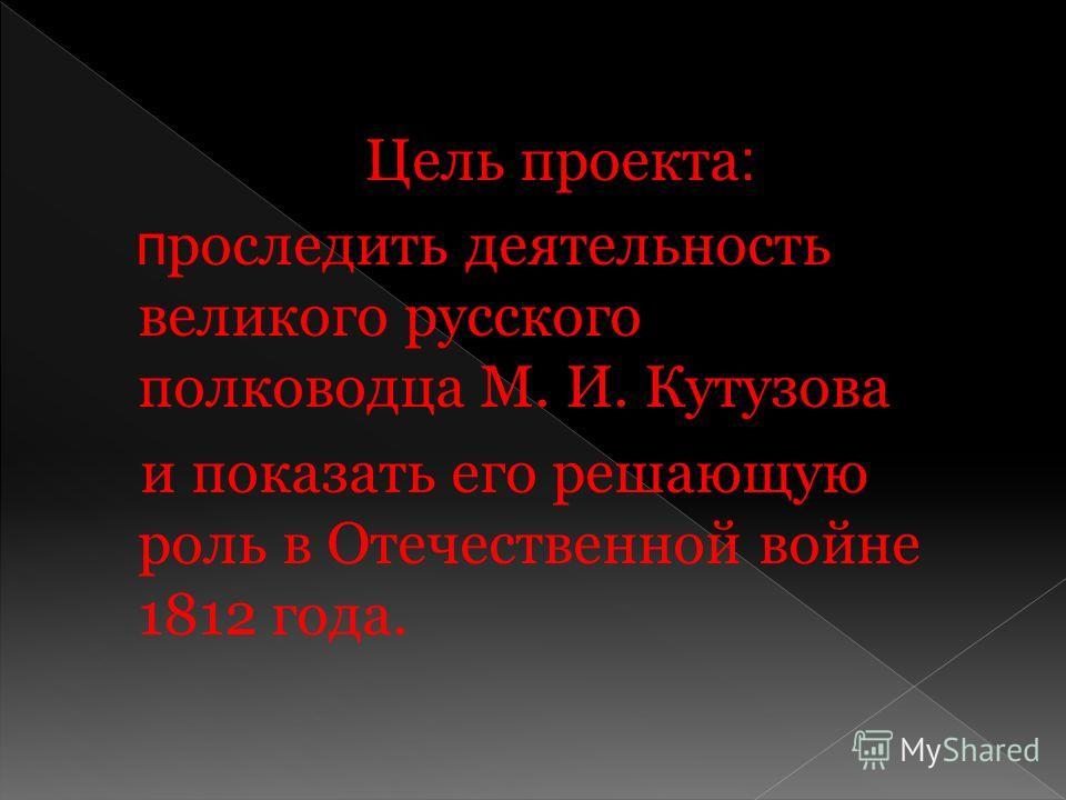 Цель проекта : п роследить деятельность великого русского полководца М. И. Кутузова и показать его решающую роль в Отечественной войне 1812 года.