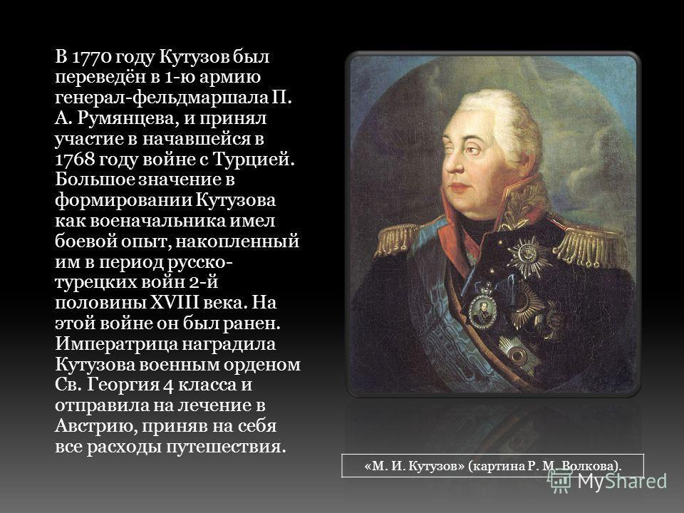 В 1770 году Кутузов был переведён в 1-ю армию генерал-фельдмаршала П. А. Румянцева, и принял участие в начавшейся в 1768 году войне с Турцией. Большое значение в формировании Кутузова как военачальника имел боевой опыт, накопленный им в период русско