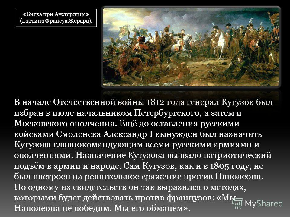 В начале Отечественной войны 1812 года генерал Кутузов был избран в июле начальником Петербургского, а затем и Московского ополчения. Ещё до оставления русскими войсками Смоленска Александр I вынужден был назначить Кутузова главнокомандующим всеми ру