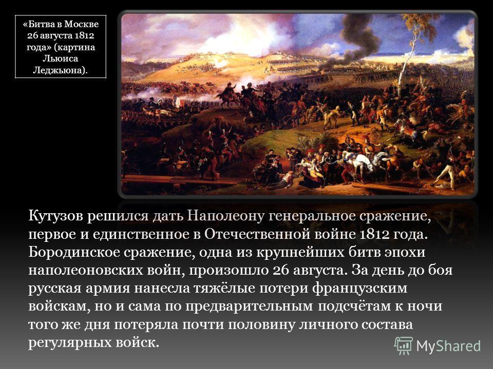 Кутузов решился дать Наполеону генеральное сражение, первое и единственное в Отечественной войне 1812 года. Бородинское сражение, одна из крупнейших битв эпохи наполеоновских войн, произошло 26 августа. За день до боя русская армия нанесла тяжёлые по