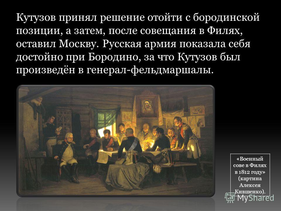 Кутузов принял решение отойти с бородинской позиции, а затем, после совещания в Филях, оставил Москву. Русская армия показала себя достойно при Бородино, за что Кутузов был произведён в генерал-фельдмаршалы. «Военный сове в Филях в 1812 году» (картин