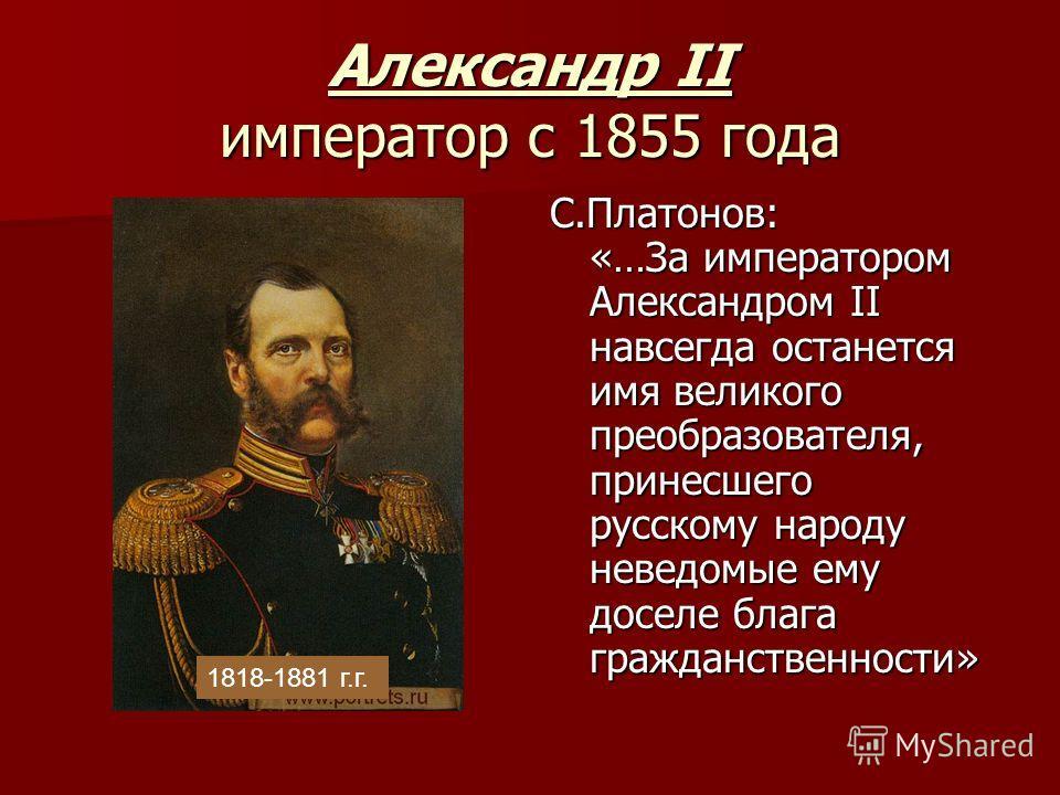 Александр II император с 1855 года С.Платонов: «…За императором Александром II навсегда останется имя великого преобразователя, принесшего русскому народу неведомые ему доселе блага гражданственности» 1818-1881 г.г.
