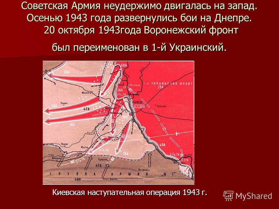 Советская Армия неудержимо двигалась на запад. Осенью 1943 года развернулись бои на Днепре. 20 октября 1943года Воронежский фронт был переименован в 1-й Украинский. Киевская наступательная операция 1943 г.