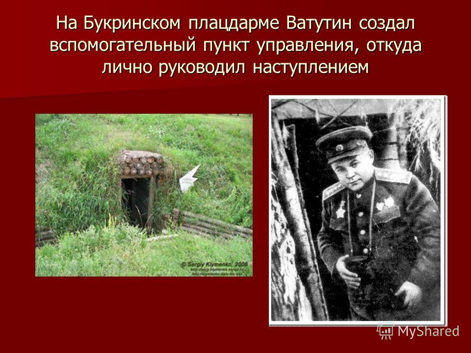 На Букринском плацдарме Ватутин создал вспомогательный пункт управления, откуда лично руководил наступлением