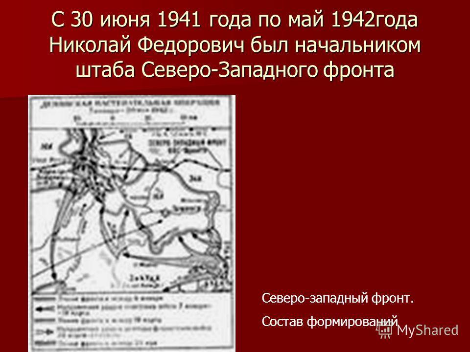С 30 июня 1941 года по май 1942года Николай Федорович был начальником штаба Северо-Западного фронта Северо-западный фронт. Состав формирований