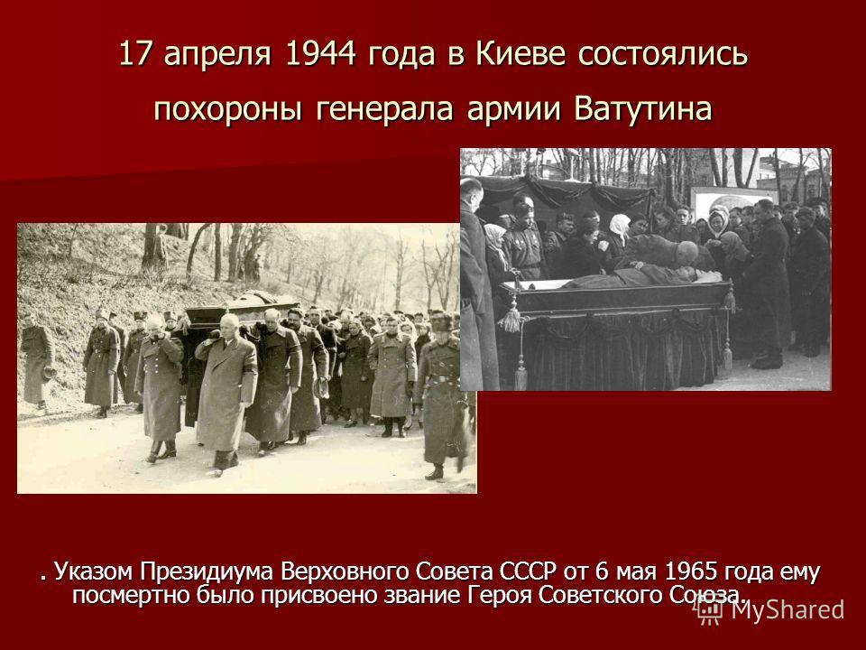 17 апреля 1944 года в Киеве состоялись похороны генерала армии Ватутина. Указом Президиума Верховного Совета СССР от 6 мая 1965 года ему посмертно было присвоено звание Героя Советского Союза.