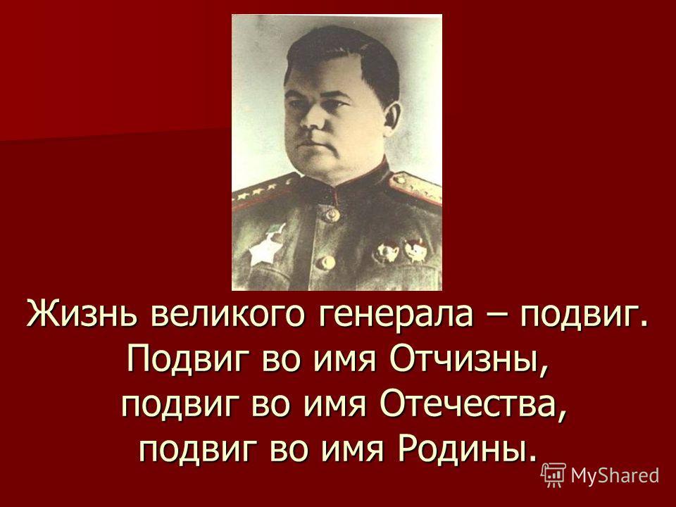 Жизнь великого генерала – подвиг. Подвиг во имя Отчизны, подвиг во имя Отечества, подвиг во имя Родины.
