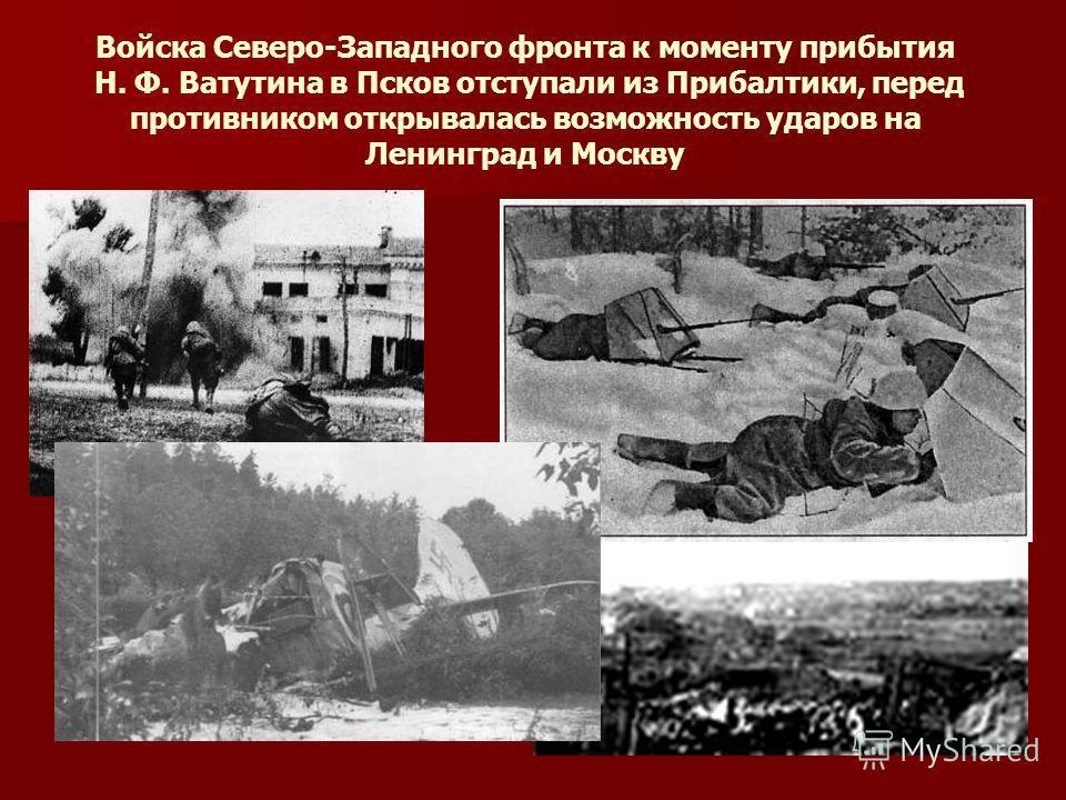Войска Северо-Западного фронта к моменту прибытия Н. Ф. Ватутина в Псков отступали из Прибалтики, перед противником открывалась возможность ударов на Ленинград и Москву