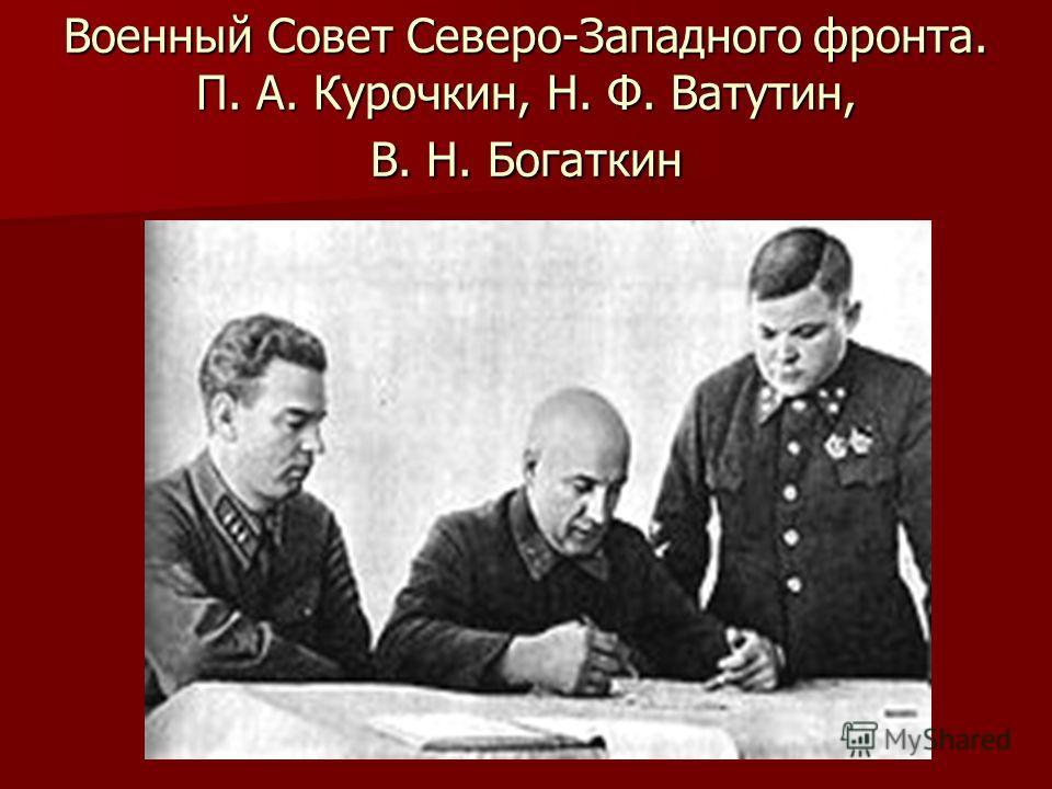 Военный Совет Северо-Западного фронта. П. А. Курочкин, Н. Ф. Ватутин, В. Н. Богаткин