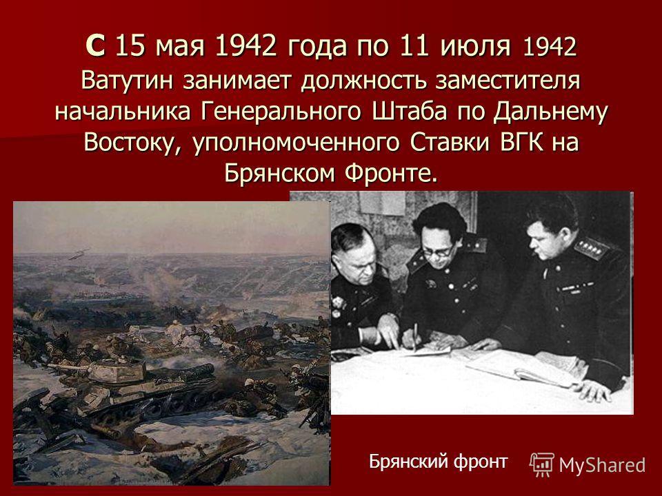 С 15 мая 1942 года по 11 июля 1942 Ватутин занимает должность заместителя начальника Генерального Штаба по Дальнему Востоку, уполномоченного Ставки ВГК на Брянском Фронте. Брянский фронт