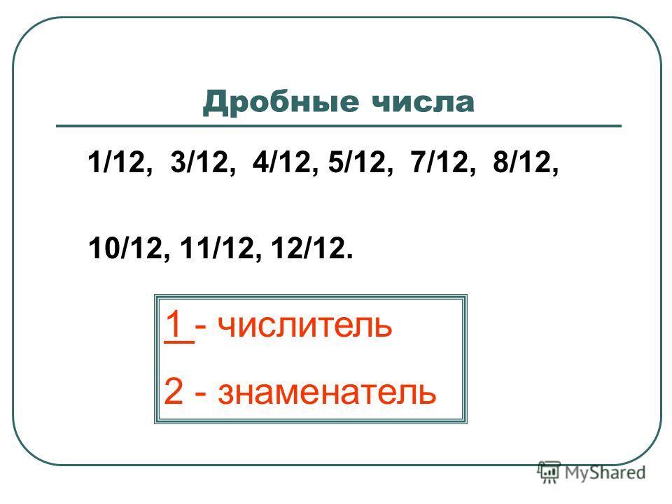 Дробные числа 1/12, 3/12, 4/12, 5/12, 7/12, 8/12, 10/12, 11/12, 12/12. 1 - числитель 2 - знаменатель