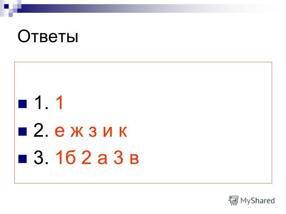 Ответы 1. 1 2. е ж з и к 3. 1б 2 а 3 в