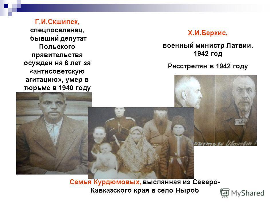 Г.И.Скшипек, спецпоселенец, бывший депутат Польского правительства осужден на 8 лет за «антисоветскую агитацию», умер в тюрьме в 1940 году Х.И.Беркис, военный министр Латвии. 1942 год Расстрелян в 1942 году Семья Курдюмовых, высланная из Северо- Кавк