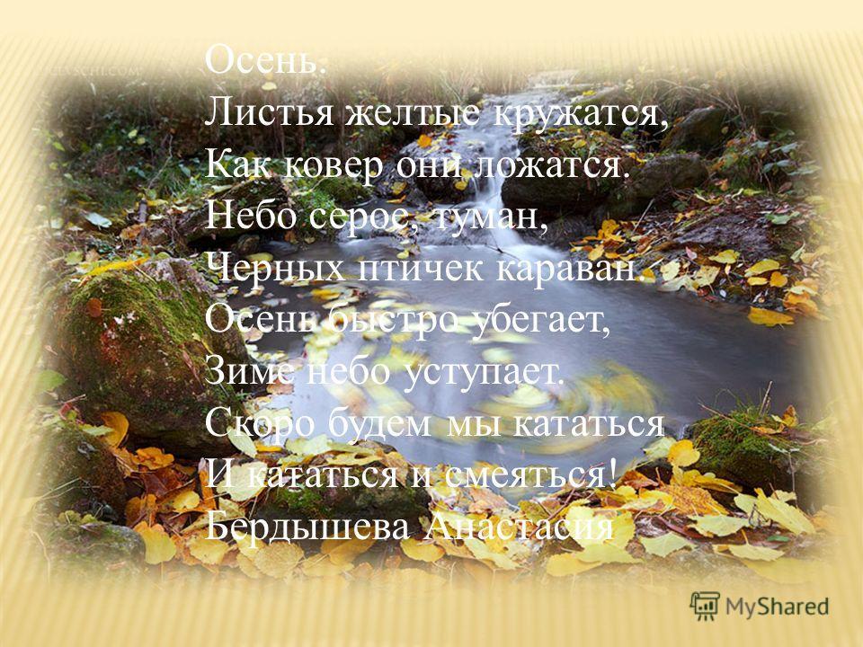 Осень. Листья желтые кружатся, Как ковер они ложатся. Небо серое, туман, Черных птичек караван. Осень быстро убегает, Зиме небо уступает. Скоро будем мы кататься И кататься и смеяться! Бердышева Анастасия
